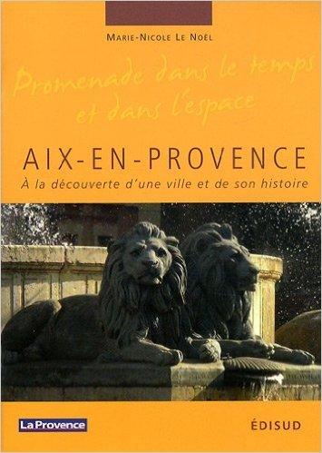 Aix-en-Provence : A la dcouverte d'une ville et de son histoire de Marie-Nicole Le Nol ( 14 avril 2009 )