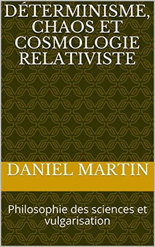 Déterminisme, chaos et cosmologie relativiste: Philosophie des sciences et vulgarisation par Daniel MARTIN