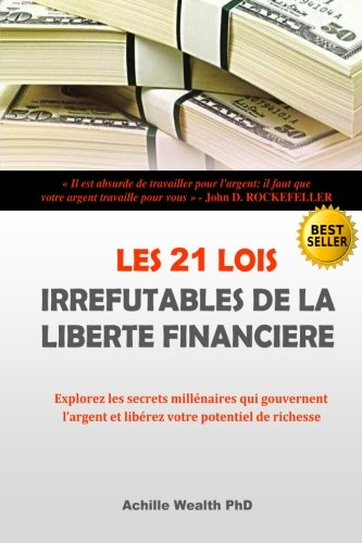 Les 21 lois de la liberté financiere: Explorez les secrets millénaires qui gouvernent l'argent et libérez votre potentiel de richesse par Achille Wealth Phd