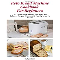 Keto Bread Machine Cookbook  For Beginners  Less Carbs More Healthy Fats Easy And Delicious Recipes Happy And Healthy Lifestyle Choice
