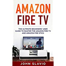 Amazon Fire TV: The Ultimate Beginners' User Guide to learn the Amazon Fire TV and Amazon Fire Stick (Tips and Tricks to master streaming, digital media, ... Amazon Fire TV Book 1) (English Edition)