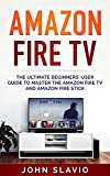 Amazon Fire TV: The Ultimate Step-by-Step Beginners' User Guidebook to learn the Amazon Fire TV and Amazon Fire Stick (English Edition)