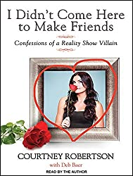 I Didn't Come Here to Make Friends: Confessions of a Reality Show Villain by Courtney Robertson (2014-11-18)
