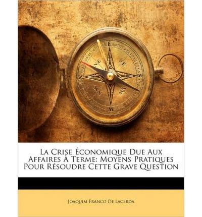 La Crise Conomique Due Aux Affaires Terme: Moyens Pratiques Pour Rsoudre Cette Grave Question (Paperback)(French) - Common