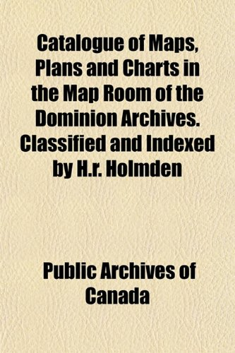 Catalogue of Maps, Plans and Charts in the Map Room of the Dominion Archives. Classified and Indexed by H.r. Holmden