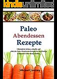 Paleo Abendessen Rezepte: Glutenfreie, leckere, schnelle und einfache Paleo Abendessen Rezepte für Berufstätige (Ultimative Paleo Rezept-Reihe)
