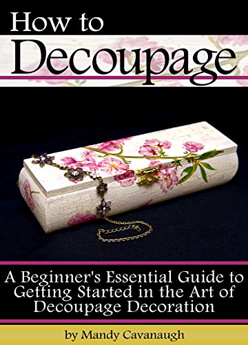 How to Decoupage: A Beginner\'s Essential Guide to Getting Started in the Art of Decoupage Decoration (English Edition)