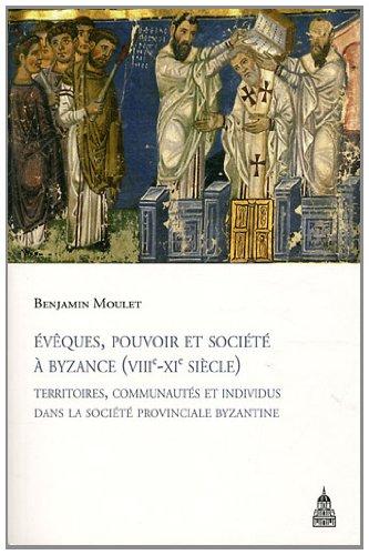 Evêques, pouvoir et société à Byzance (VIIIe-XIe siècle) : Territoires, communautés et individus dans la société provinciale byzantine par Benjamin Moulet