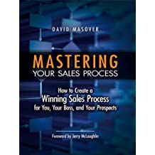 Mastering Your Sales Process: How to Create a Winning Sales Process for You, Your Boss, and Your Prospects (English Edition)