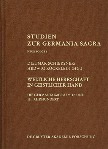 Weltliche Herrschaft in geistlicher Hand: Die Germania Sacra im 17. und 18. Jahrhundert (Studien zur Germania Sacra. Neue Folge, Band 6)