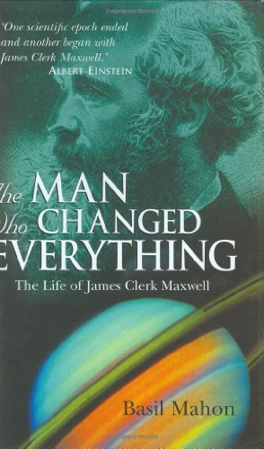 The Man Who Changed Everything: The Life of James Clerk Maxwell by Basil Mahon (2003-08-22)