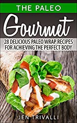Paleo Diet: Paleo Gourmet: 28 Delicious Paleo Wrap Recipes for Achieving the Perfect Body (Paleo for Beginners Cookbook with Easy and Delicious Meals for ... Loss & Healthy Lifestyle) (English Edition)
