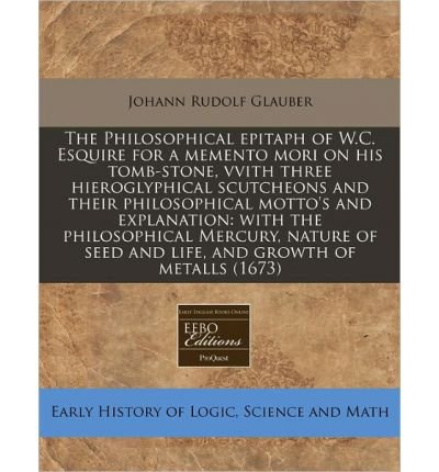 [( The Philosophical Epitaph of W.C. Esquire for a Memento Mori on His Tomb-Stone, Vvith Three Hieroglyphical Scutcheons and Their Philosophical Motto's and Explanation: With the Philosophical Mercury, Nature of Seed and Life, and Growth of Metalls (1673) )] [by: Johann Rudolf Glauber] [Jan-2011]