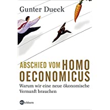 Abschied vom Homo Oeconomicus: Warum wir eine neue ökonomische Vernunft brauchen