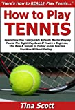 How to Play Tennis: Learn How You Can Quickly & Easily Master Playing Tennis The Right Way Even If You're a Beginner, This New & Simple to Follow Guide Teaches You How Without Failing