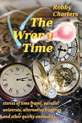 The Wrong Time: stories of time travel, parallel universes, alternative histories and other quirky anomalies (English Edition)