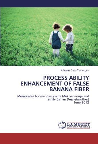 PROCESS ABILITY ENHANCEMENT OF FALSE BANANA FIBER: Memorable for my lovely wife Mekiya Sirage and family,Birhan Dessie(mother)  June,2012