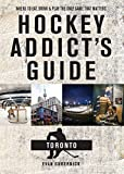 Hockey Addict's Guide Toronto: Where to Eat, Drink, and Play the Only Game That Matters (Hockey Addict City Guides)