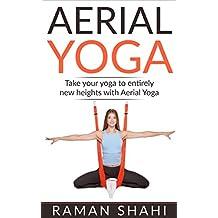 AERIAL YOGA: Take Your Yoga To Entirely New Heights With Aerial Yoga: Yoga, Yoga For Weight Loss, Yoga For Stress, Yoga Benefits, Meditation, (English Edition)