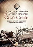 La dolorosa passione di nostro Signore Gesù Cristo. Secondo le visioni della beata Anna Katharina Emmerick