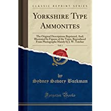 Yorkshire Type Ammonites, Vol. 1: The Original Descriptions Reprinted, and Illustrated by Figures of the Types, Reproduced From Photographs Mainly by J. W. Tutcher (Classic Reprint)