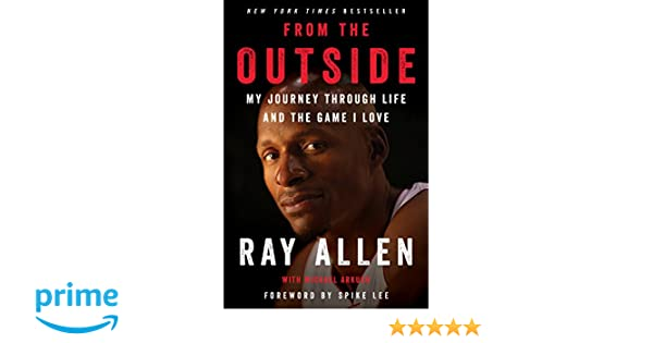 on sale 240a2 3e602 From the Outside  My Journey Through Life and the Game I Love   Amazon.co.uk  Ray Allen, Michael Arkush, Spike Lee  9780062675477  Books