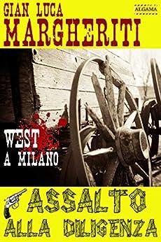 ASSALTO ALLA DILIGENZA: West a Milano di [Gian Luca Margheriti]