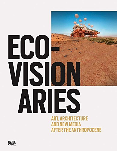 Eco-Visionaries : Art, Architecture and New Media after the Anthropocene