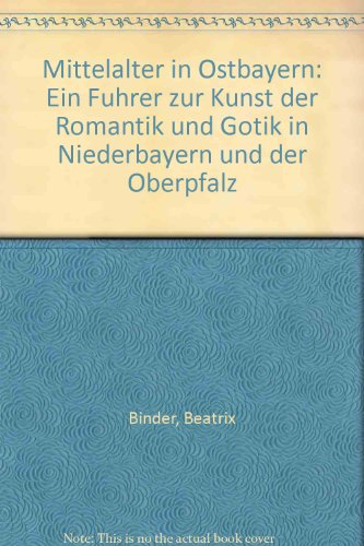 Mittelalter in Ostbayern. Ein Führer zur Kunst der Romanik und Gotik in Niederbayern und der...