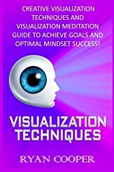 Visualization: Visualization Techniques: Creative Visualization Techniques And Visualization Meditation Guide To Achieve Goals And Optimal Mindset Success! by Ryan Cooper (2015-09-02)