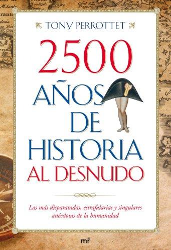 2500 años de historia al desnudo: Las más disparatadas, estrafalarias y singulares anécdotas de la humanidad