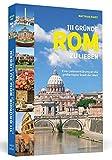 111 Gründe, Rom zu lieben: Eine Liebeserklärung an die...