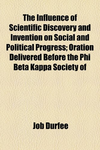 The Influence of Scientific Discovery and Invention on Social and Political Progress; Oration Delivered Before the Phi Beta Kappa Society of