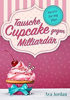 Tausche Cupcake gegen Milliardär: Liebesroman Komödie (Sweets for my Hips 1) von [Jordan, Ava]