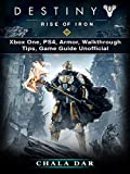 Destiny Rise of Iron: Xbox One, PS4, Armor, Walkthrough, Tips, Game Guide Unofficial (English Edition)