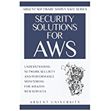 Security Solutions for AWS: Understanding Network Security and Performance Monitoring for Amazon Web Services (Argent Software Simply Safe)