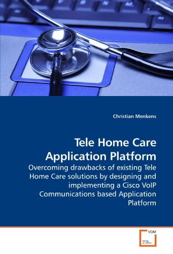 Tele Home Care Application Platform: Overcoming drawbacks of existing Tele Home Care solutions by designing and implementing a Cisco VoIP Communications based Application Platform