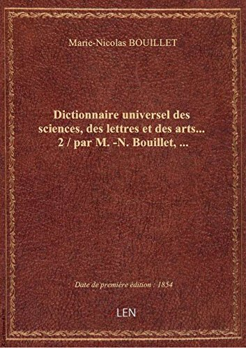 Dictionnaire universel des sciences, des lettres et des arts.... 2 / par M.-N. Bouillet,...