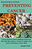 PREVENTING CANCER: Cancer Factors, Cancer Fighting Foods And How The Spices Turmeric, Ginger And Garlic Can Reduce Cancer Risk. Natural Cancer Prevention. (Essential Spices and Herbs Book 7)