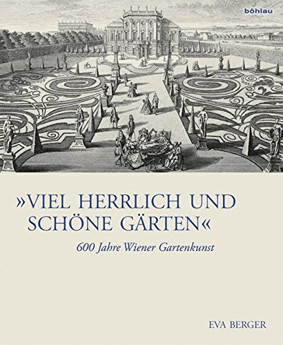 """""""Viel herrlich und schöne Gärten"""": 600 Jahre Wiener Gartenkunst (Österreichische Gartengeschichte)"""