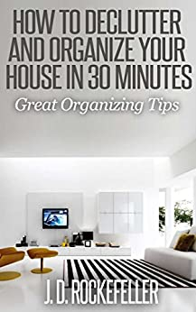 How to Declutter and Organize your House in 30 Minutes: Great Organizing Tips (J.D. Rockefeller's Book Club) (English Edition) von [Rockefeller, J.D.]