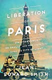 The Liberation of Paris: How Eisenhower, de Gaulle, and von Choltitz Saved the City of Light - Jean Edward Smith