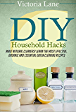 DIY Household Hacks: Make Natural Cleaners! Learn the Most Effective, Organic and Essential Green Cleaning Recipes (Save Thousands a Year by Making Natural ... Household Cleaners) (English Edition)