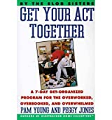 GET YOUR ACT TOGETHER: 7-DAY GET-ORGANIZED PROGRAM FOR THE OVERWORKED, OVERBOOKED, AND OVERWHELMED, ABYYoung, Pam[Paperback] on Jan-2000