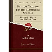 Physical Training for the Elementary Schools: Gymnastics, Games, and Rhythmic Plays (Classic Reprint)