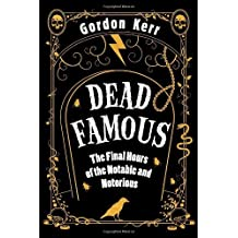 Dead Famous: The Final Hours of the Notable and Notorious by Gordon Kerr (2009-09-01)