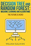 #3: Decision Tree And Random Forest: Machine Learning And Algorithms: The Future Is Here! (Artificial Intelligence Book 5)