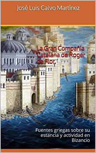 La Gran Compañía Catalana de Roger de Flor.: Fuentes griegas sobre su estancia y actividad en Bizancio por José Luis Calvo Martínez