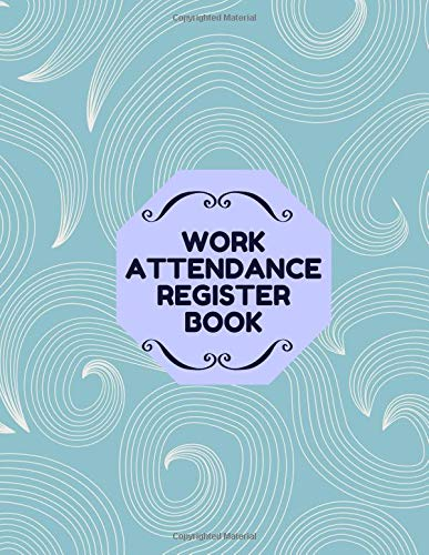 Work Attendance Register Book: Perfect Register Notebook Journal for Write-In and Sign-In for Business, Companies, Entrepreneurs and Many More. (Employee Attendance Record Book., Band 16) -