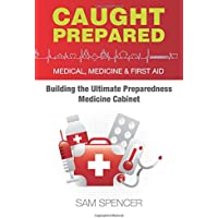 Caught Prepared: Medicine, Medical and First Aid: Building the Ultimate Preparedness Medicine Cabinet